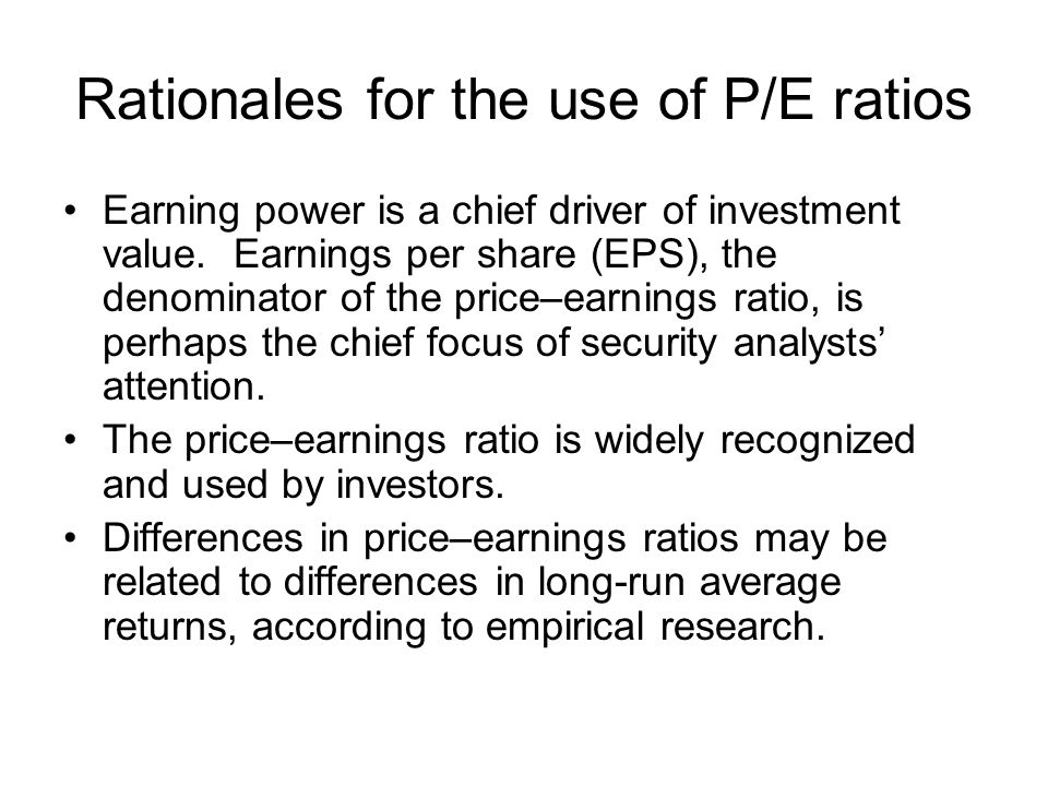 Rationales for the use of P/E ratios Earning power is a chief driver of investment value.
