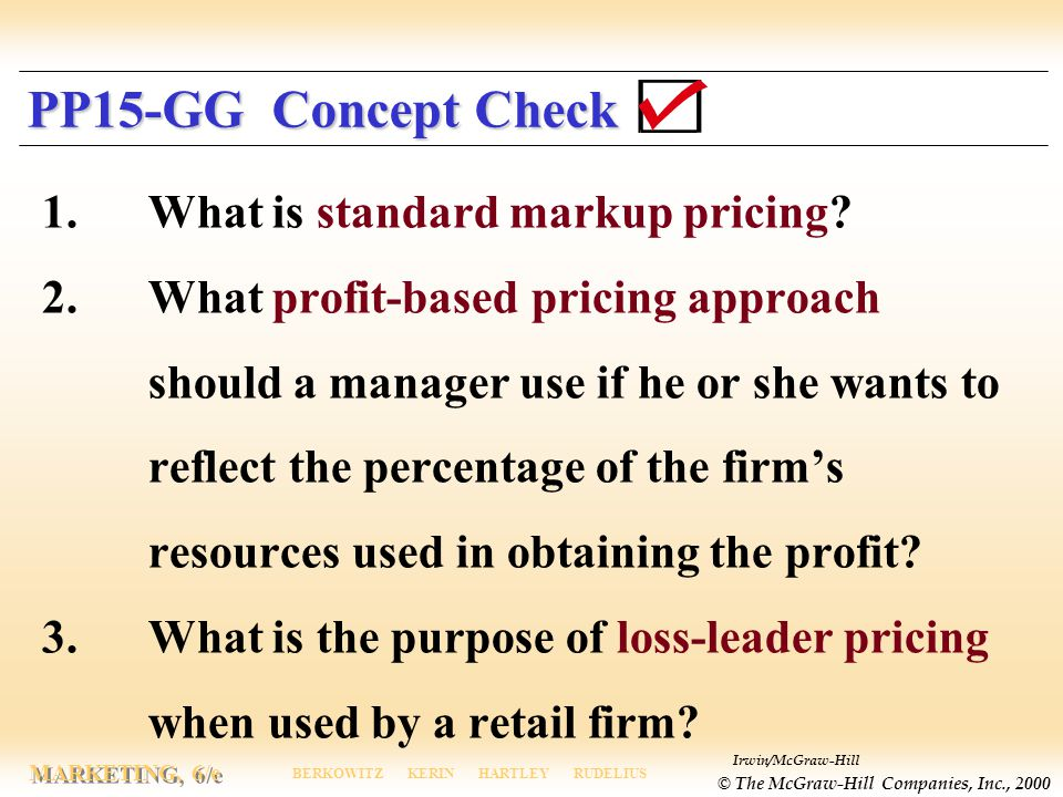 Irwin/McGraw-Hill © The McGraw-Hill Companies, Inc., 2000 MARKETING, 6/e BERKOWITZ KERIN HARTLEY RUDELIUS PP15-GG Concept Check 1.What is standard markup pricing.