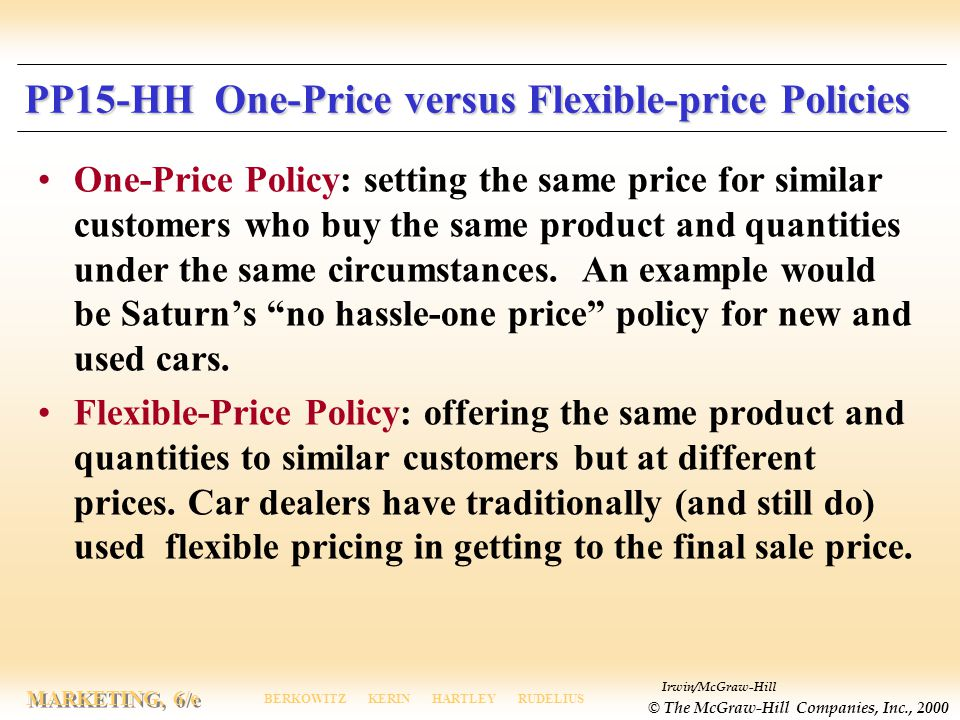 Irwin/McGraw-Hill © The McGraw-Hill Companies, Inc., 2000 MARKETING, 6/e BERKOWITZ KERIN HARTLEY RUDELIUS PP15-HH One-Price versus Flexible-price Policies One-Price Policy: setting the same price for similar customers who buy the same product and quantities under the same circumstances.