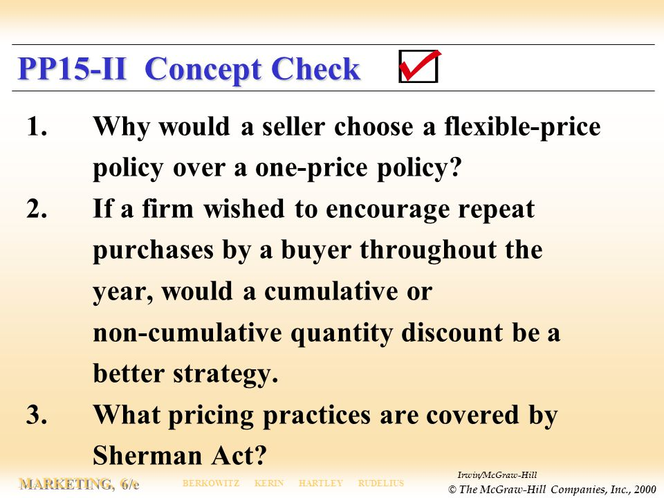 Irwin/McGraw-Hill © The McGraw-Hill Companies, Inc., 2000 MARKETING, 6/e BERKOWITZ KERIN HARTLEY RUDELIUS PP15-II Concept Check 1.Why would a seller choose a flexible-price policy over a one-price policy.