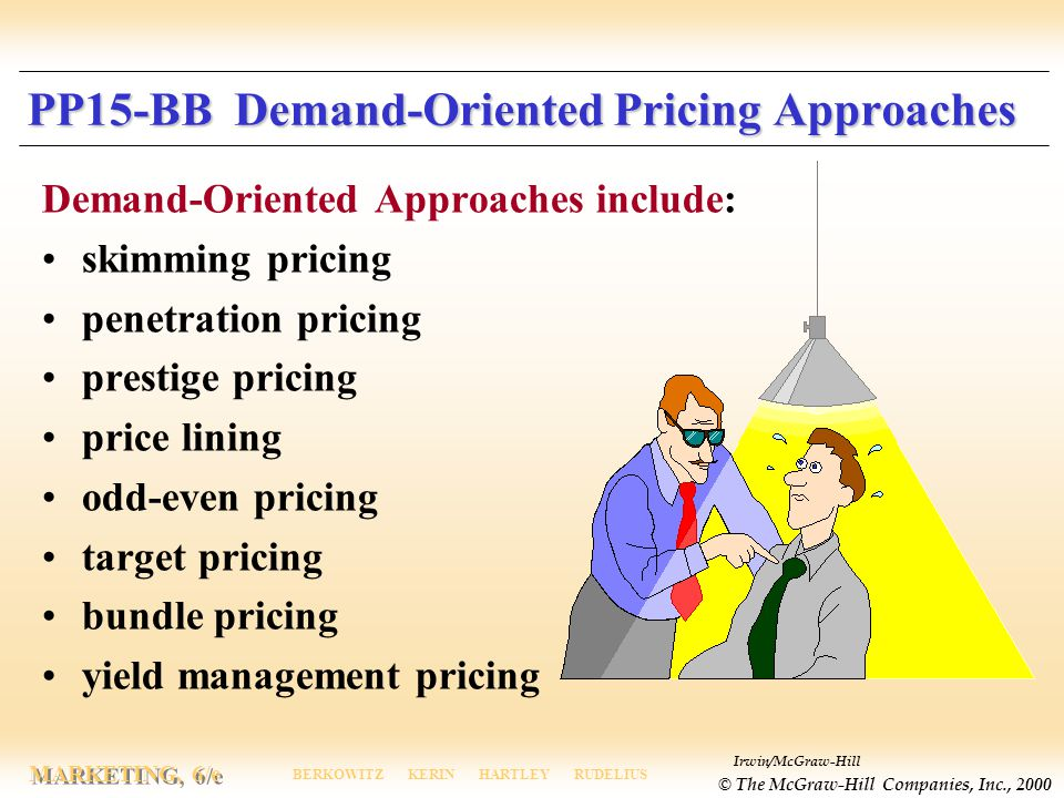 Irwin/McGraw-Hill © The McGraw-Hill Companies, Inc., 2000 MARKETING, 6/e BERKOWITZ KERIN HARTLEY RUDELIUS PP15-BB Demand-Oriented Pricing Approaches Demand-Oriented Approaches include: skimming pricing penetration pricing prestige pricing price lining odd-even pricing target pricing bundle pricing yield management pricing