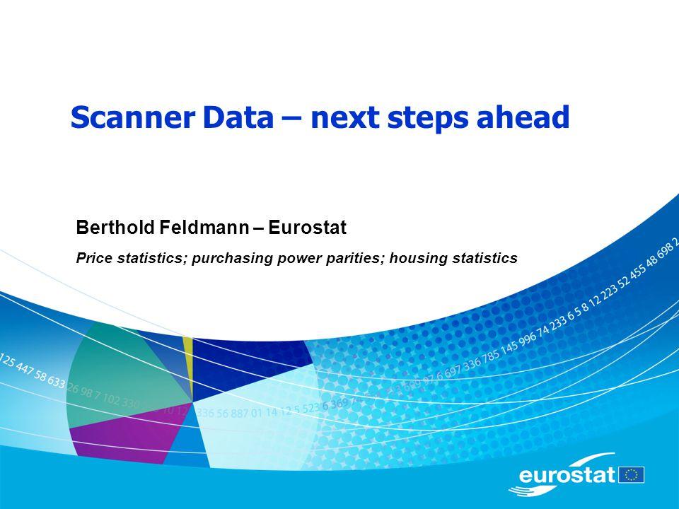Scanner Data – next steps ahead Berthold Feldmann – Eurostat Price statistics; purchasing power parities; housing statistics