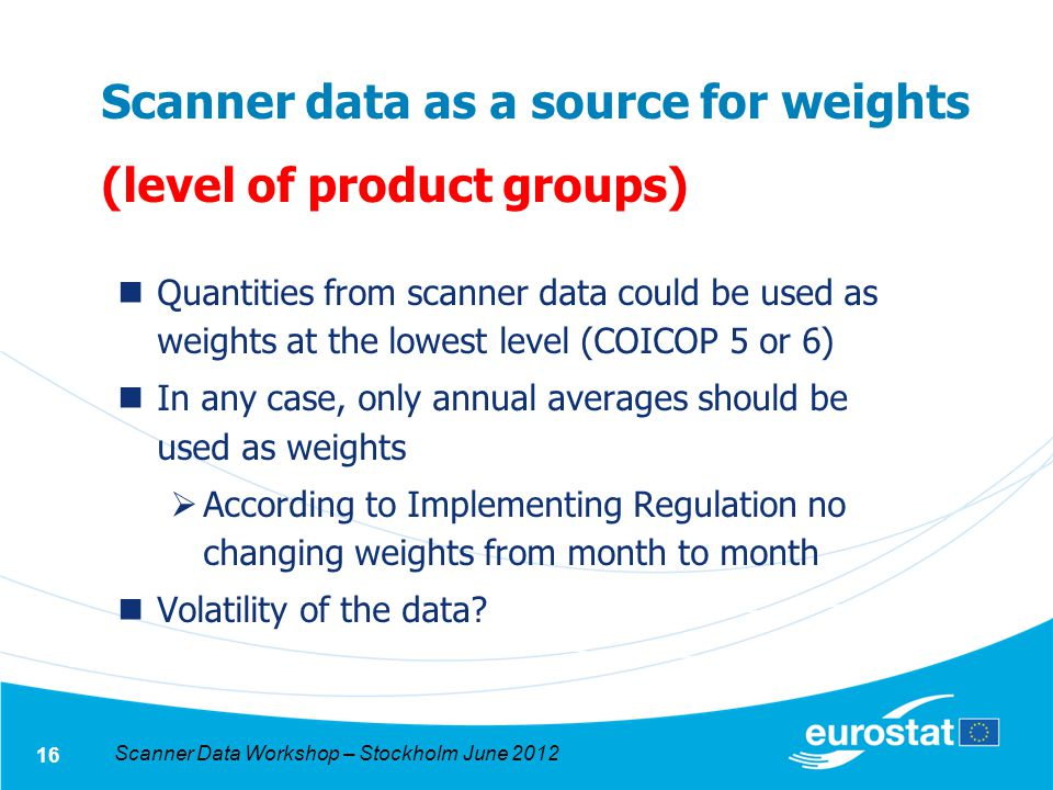 Scanner Data Workshop – Stockholm June 2012 16 Scanner data as a source for weights (level of product groups) Quantities from scanner data could be used as weights at the lowest level (COICOP 5 or 6) In any case, only annual averages should be used as weights According to Implementing Regulation no changing weights from month to month Volatility of the data