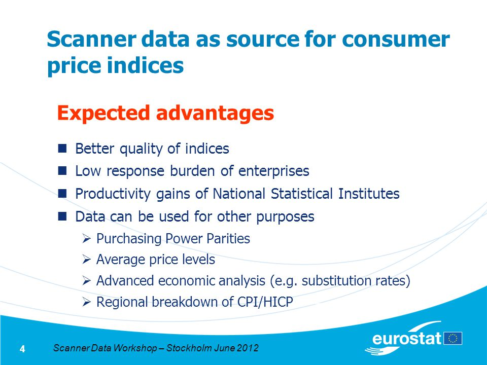Scanner Data Workshop – Stockholm June 2012 4 Scanner data as source for consumer price indices Expected advantages Better quality of indices Low response burden of enterprises Productivity gains of National Statistical Institutes Data can be used for other purposes Purchasing Power Parities Average price levels Advanced economic analysis (e.g.