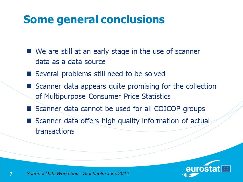 Scanner Data Workshop – Stockholm June 2012 7 Some general conclusions We are still at an early stage in the use of scanner data as a data source Several problems still need to be solved Scanner data appears quite promising for the collection of Multipurpose Consumer Price Statistics Scanner data cannot be used for all COICOP groups Scanner data offers high quality information of actual transactions