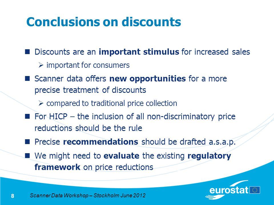 Scanner Data Workshop – Stockholm June 2012 8 Conclusions on discounts Discounts are an important stimulus for increased sales important for consumers Scanner data offers new opportunities for a more precise treatment of discounts compared to traditional price collection For HICP – the inclusion of all non-discriminatory price reductions should be the rule Precise recommendations should be drafted a.s.a.p.
