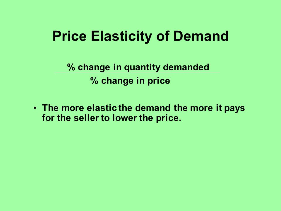 Price Elasticity of Demand % change in quantity demanded % change in price The more elastic the demand the more it pays for the seller to lower the price.