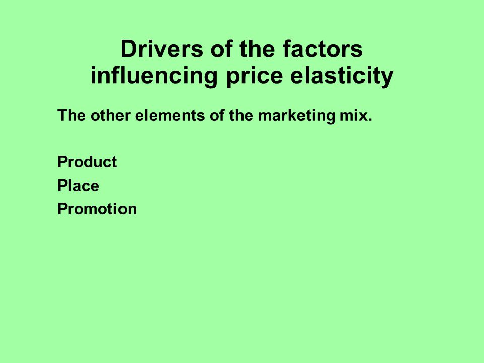 Drivers of the factors influencing price elasticity The other elements of the marketing mix.