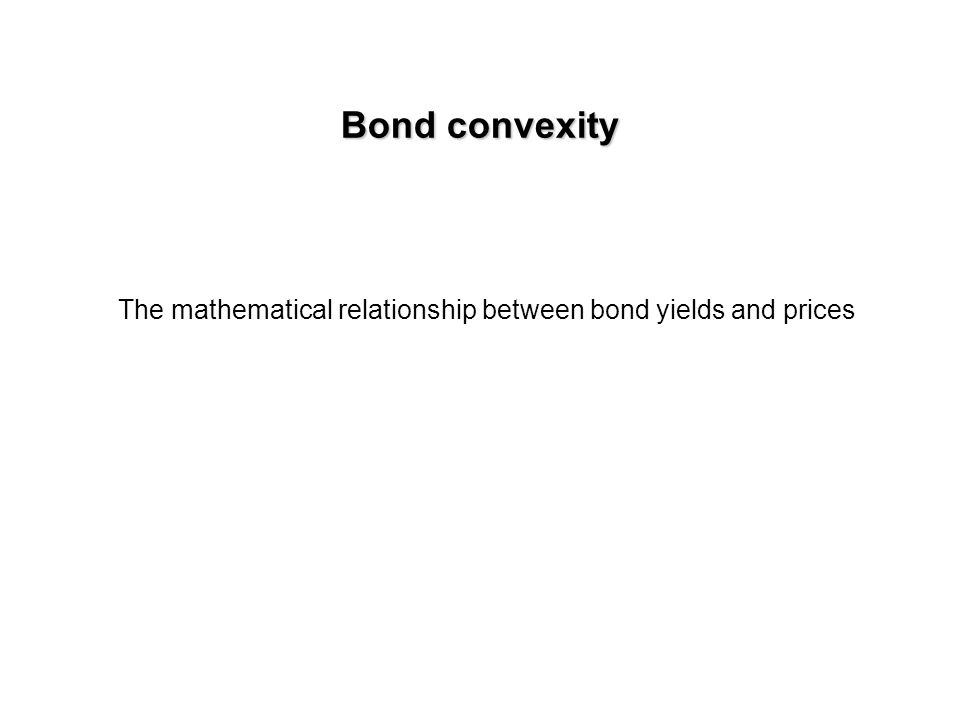 Bond convexity The mathematical relationship between bond yields and prices