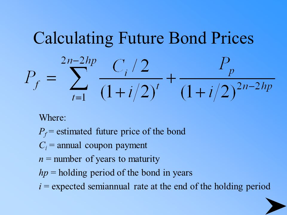 Calculating Future Bond Prices Where: P f = estimated future price of the bond C i = annual coupon payment n = number of years to maturity hp = holdin