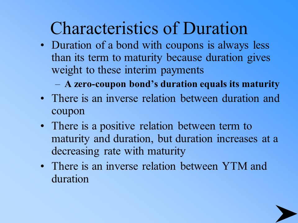 Characteristics of Duration Duration of a bond with coupons is always less than its term to maturity because duration gives weight to these interim pa
