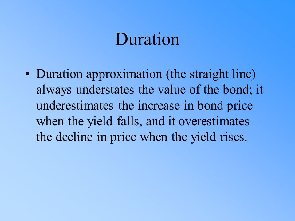 Duration Duration approximation (the straight line) always understates the value of the bond; it underestimates the increase in bond price when the yi