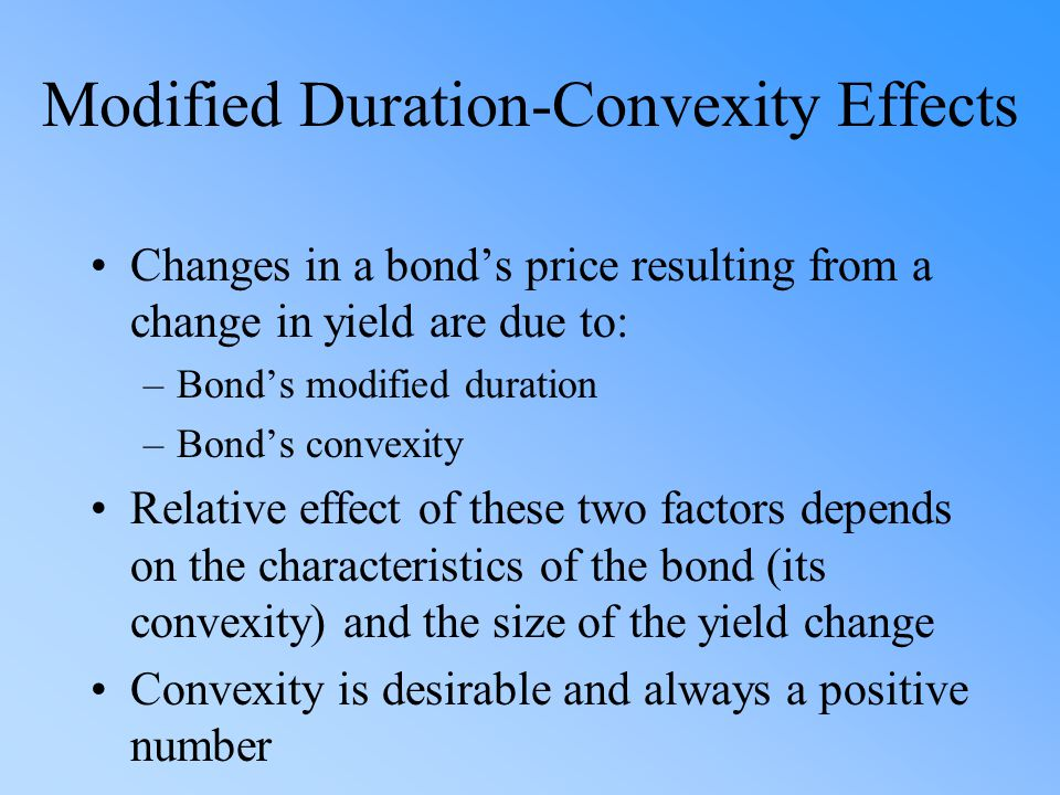 Modified Duration-Convexity Effects Changes in a bonds price resulting from a change in yield are due to: –Bonds modified duration –Bonds convexity Re