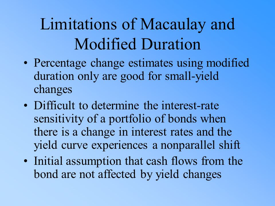 Limitations of Macaulay and Modified Duration Percentage change estimates using modified duration only are good for small-yield changes Difficult to d