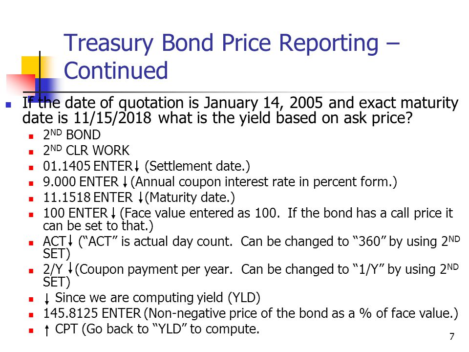 7 Treasury Bond Price Reporting – Continued If the date of quotation is January 14, 2005 and exact maturity date is 11/15/2018 what is the yield based on ask price.