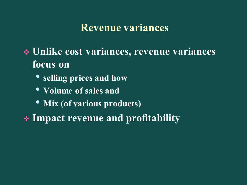 Revenue variances Unlike cost variances, revenue variances focus on selling prices and how Volume of sales and Mix (of various products) Impact revenue and profitability