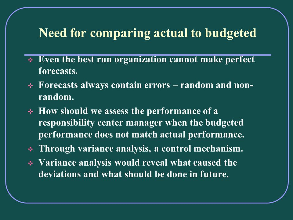 Need for comparing actual to budgeted Even the best run organization cannot make perfect forecasts.