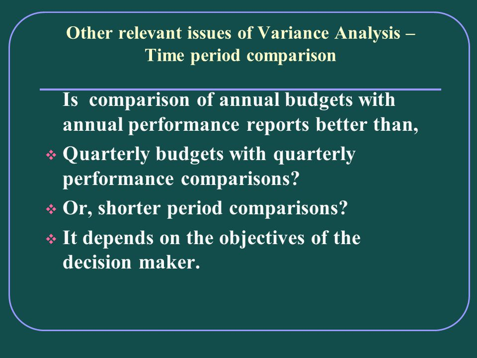 Other relevant issues of Variance Analysis – Time period comparison Is comparison of annual budgets with annual performance reports better than, Quarterly budgets with quarterly performance comparisons.