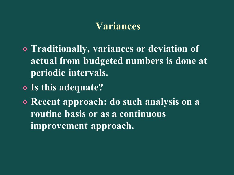 Variances Traditionally, variances or deviation of actual from budgeted numbers is done at periodic intervals.