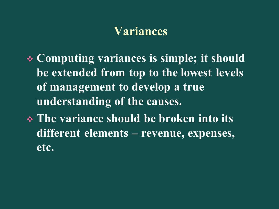 Variances Computing variances is simple; it should be extended from top to the lowest levels of management to develop a true understanding of the causes.