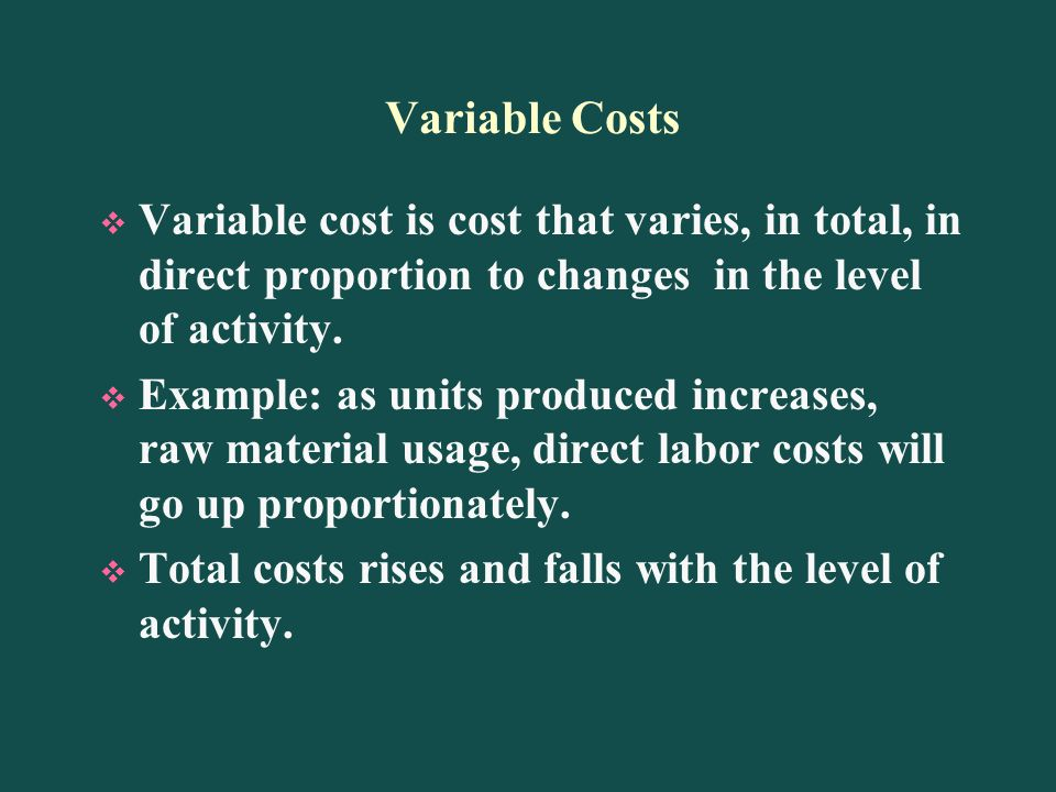 Variable Costs Variable cost is cost that varies, in total, in direct proportion to changes in the level of activity.