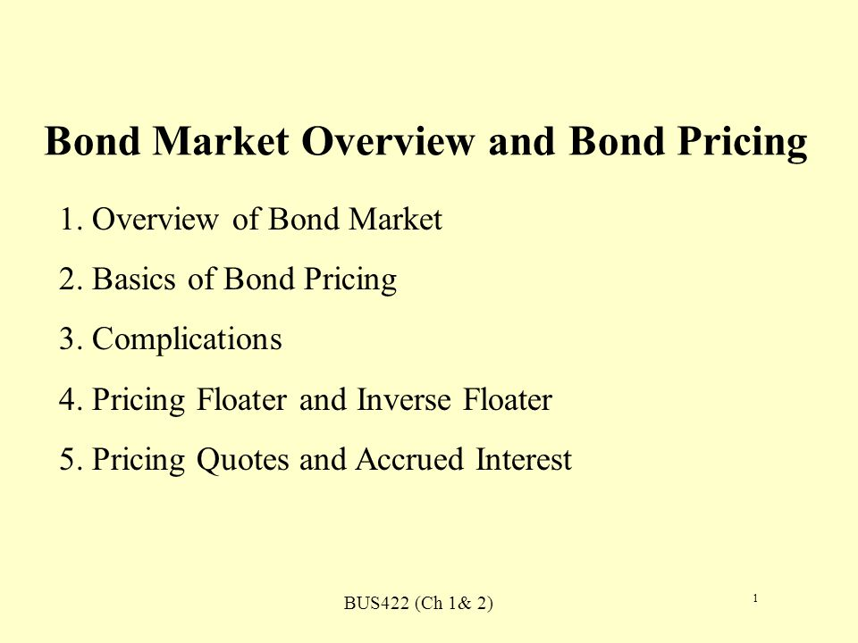 BUS422 (Ch 1& 2) 1 Bond Market Overview and Bond Pricing 1. Overview of Bond Market 2. Basics of Bond Pricing 3. Complications 4. Pricing Floater and