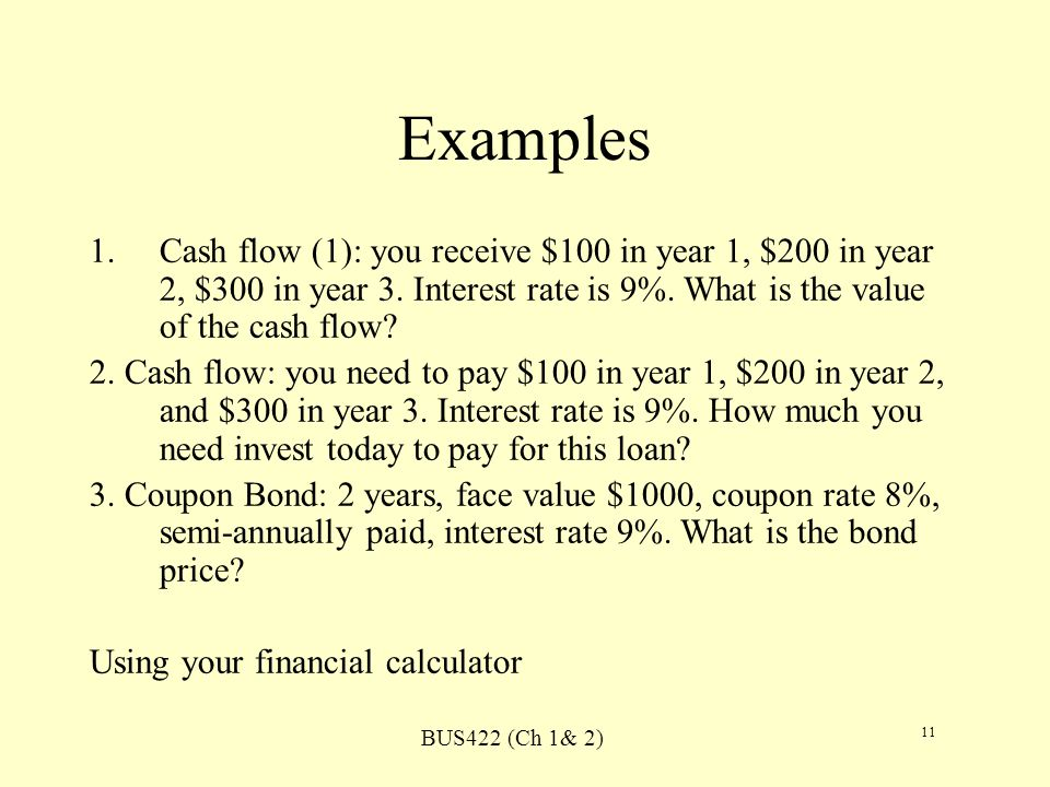 BUS422 (Ch 1& 2) 11 Examples 1.Cash flow (1): you receive $100 in year 1, $200 in year 2, $300 in year 3. Interest rate is 9%. What is the value of th