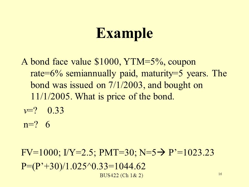 BUS422 (Ch 1& 2) 16 Example A bond face value $1000, YTM=5%, coupon rate=6% semiannually paid, maturity=5 years. The bond was issued on 7/1/2003, and