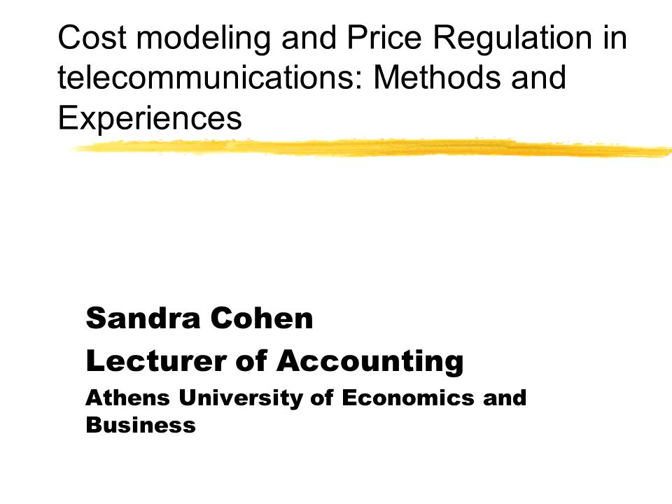 Cost modeling and Price Regulation in telecommunications: Methods and Experiences Sandra Cohen Lecturer of Accounting Athens University of Economics and Business