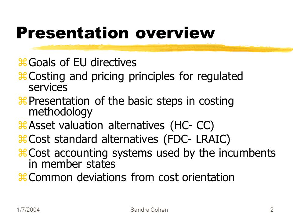 1/7/2004Sandra Cohen33 Cost calculation zThere are two main approaches in service costing (cost standards) yFully distributed cost (FDC) yLong Run Average Incremental cost (LRAIC) zEU is in favour of LRAIC because it is theoretically suitable for efficient pricing zBoth cost standards permit incumbents cost coverage
