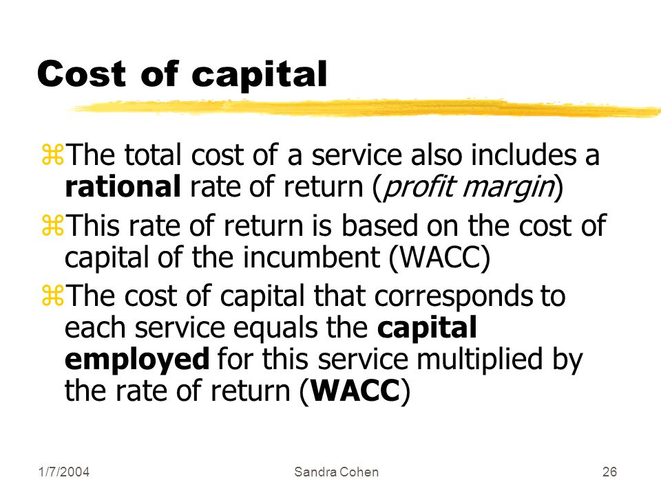 1/7/2004Sandra Cohen26 Cost of capital zThe total cost of a service also includes a rational rate of return (profit margin) zThis rate of return is based on the cost of capital of the incumbent (WACC) zThe cost of capital that corresponds to each service equals the capital employed for this service multiplied by the rate of return (WACC)