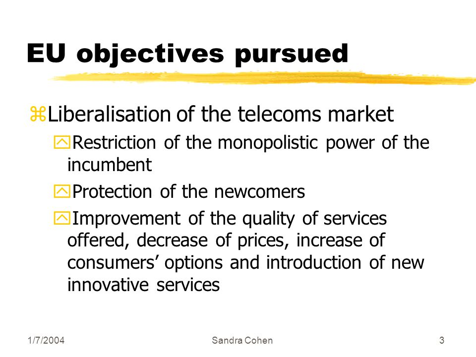 1/7/2004Sandra Cohen3 EU objectives pursued zLiberalisation of the telecoms market yRestriction of the monopolistic power of the incumbent yProtection of the newcomers yImprovement of the quality of services offered, decrease of prices, increase of consumers options and introduction of new innovative services