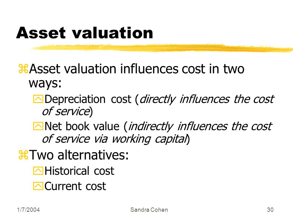 1/7/2004Sandra Cohen30 Asset valuation zAsset valuation influences cost in two ways: yDepreciation cost (directly influences the cost of service) yNet book value (indirectly influences the cost of service via working capital) zTwo alternatives: yHistorical cost yCurrent cost