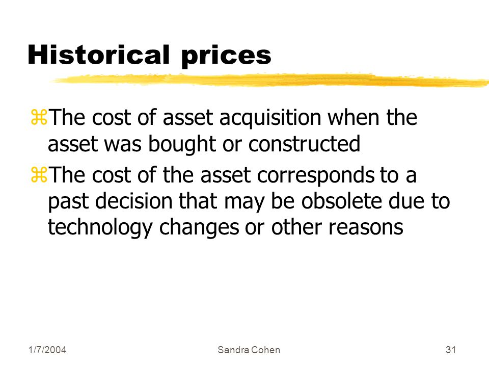 1/7/2004Sandra Cohen31 Historical prices zThe cost of asset acquisition when the asset was bought or constructed zThe cost of the asset corresponds to