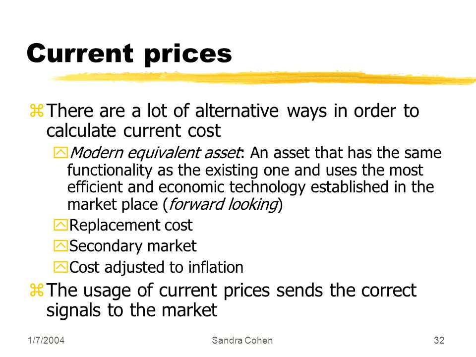 1/7/2004Sandra Cohen32 Current prices zThere are a lot of alternative ways in order to calculate current cost yModern equivalent asset: An asset that