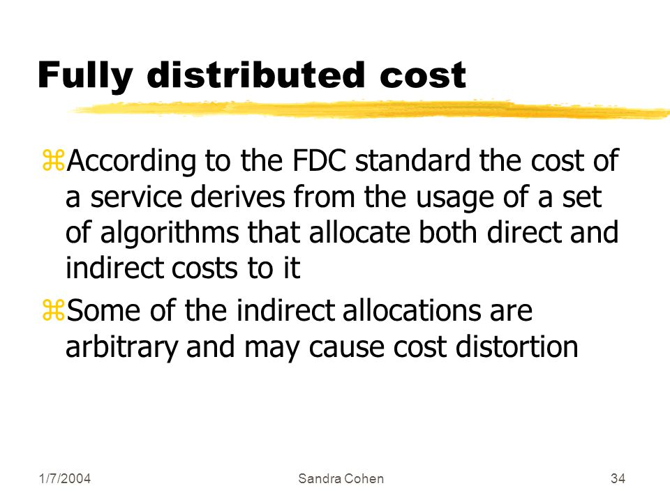 1/7/2004Sandra Cohen34 Fully distributed cost zAccording to the FDC standard the cost of a service derives from the usage of a set of algorithms that