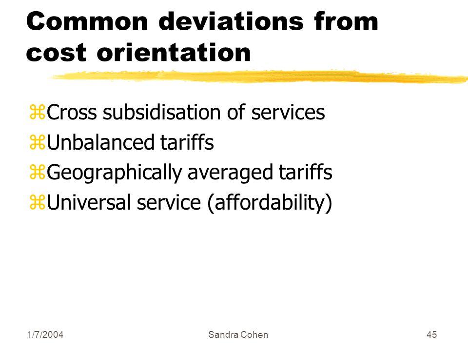 1/7/2004Sandra Cohen45 Common deviations from cost orientation zCross subsidisation of services zUnbalanced tariffs zGeographically averaged tariffs z