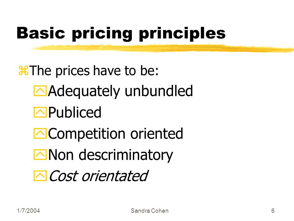 1/7/2004Sandra Cohen6 Basic pricing principles zThe prices have to be: yAdequately unbundled yPubliced yCompetition oriented yNon descriminatory yCost