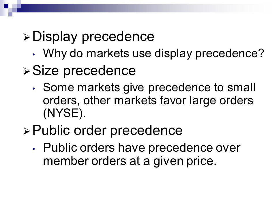 Display precedence Why do markets use display precedence? Size precedence Some markets give precedence to small orders, other markets favor large orde