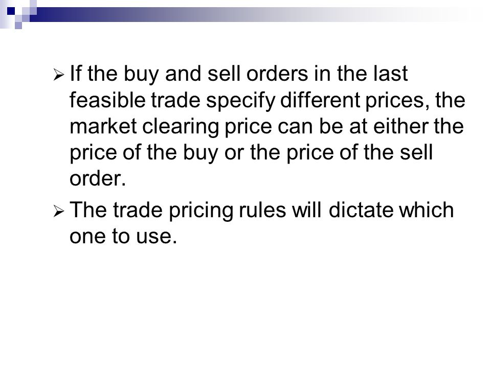 If the buy and sell orders in the last feasible trade specify different prices, the market clearing price can be at either the price of the buy or the