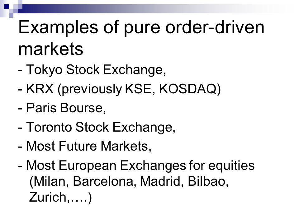 Examples of pure order-driven markets - Tokyo Stock Exchange, - KRX (previously KSE, KOSDAQ) - Paris Bourse, - Toronto Stock Exchange, - Most Future Markets, - Most European Exchanges for equities (Milan, Barcelona, Madrid, Bilbao, Zurich,….)