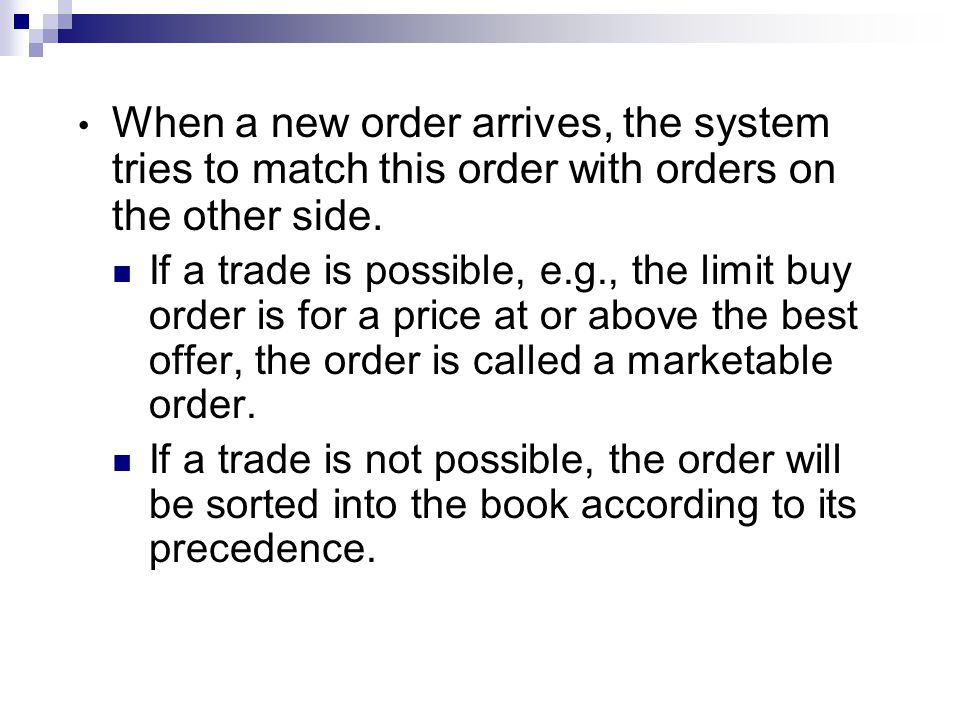 When a new order arrives, the system tries to match this order with orders on the other side. If a trade is possible, e.g., the limit buy order is for