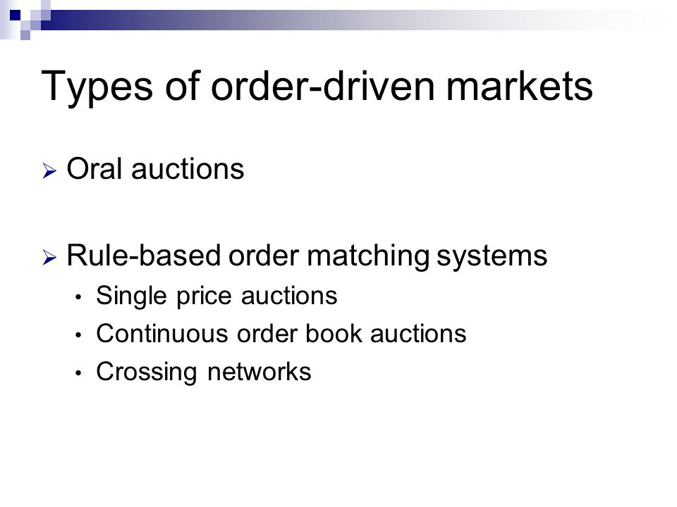 Types of order-driven markets Oral auctions Rule-based order matching systems Single price auctions Continuous order book auctions Crossing networks