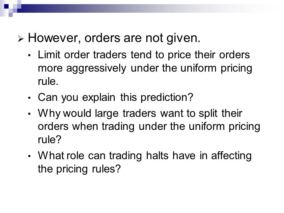 However, orders are not given. Limit order traders tend to price their orders more aggressively under the uniform pricing rule. Can you explain this p
