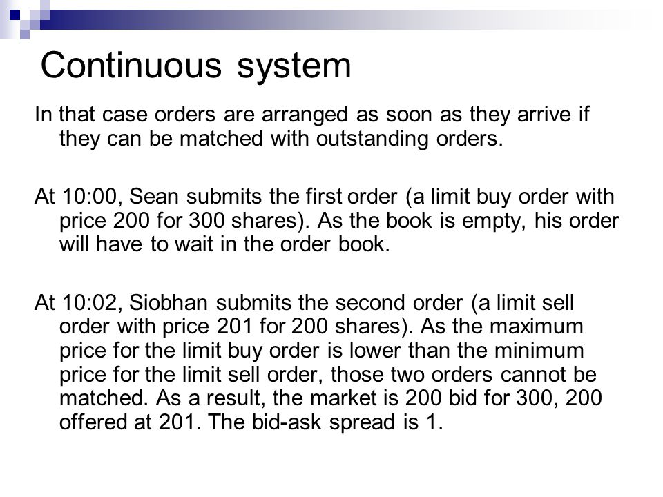 Continuous system In that case orders are arranged as soon as they arrive if they can be matched with outstanding orders. At 10:00, Sean submits the f