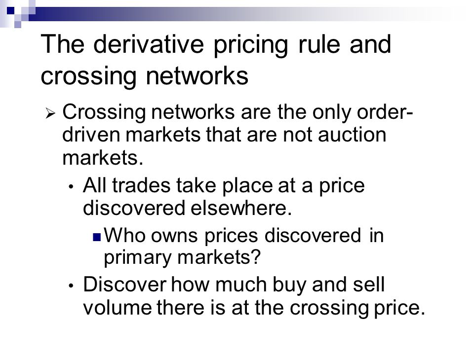 The derivative pricing rule and crossing networks Crossing networks are the only order- driven markets that are not auction markets. All trades take p