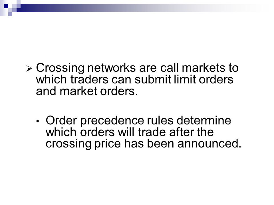 Crossing networks are call markets to which traders can submit limit orders and market orders. Order precedence rules determine which orders will trad
