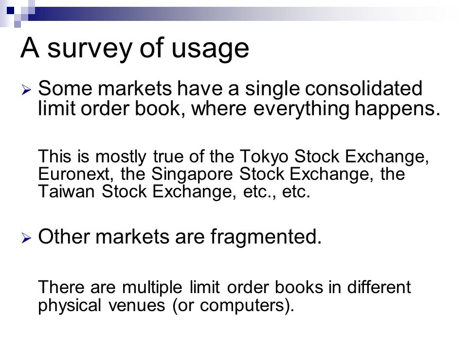 A survey of usage Some markets have a single consolidated limit order book, where everything happens. This is mostly true of the Tokyo Stock Exchange,