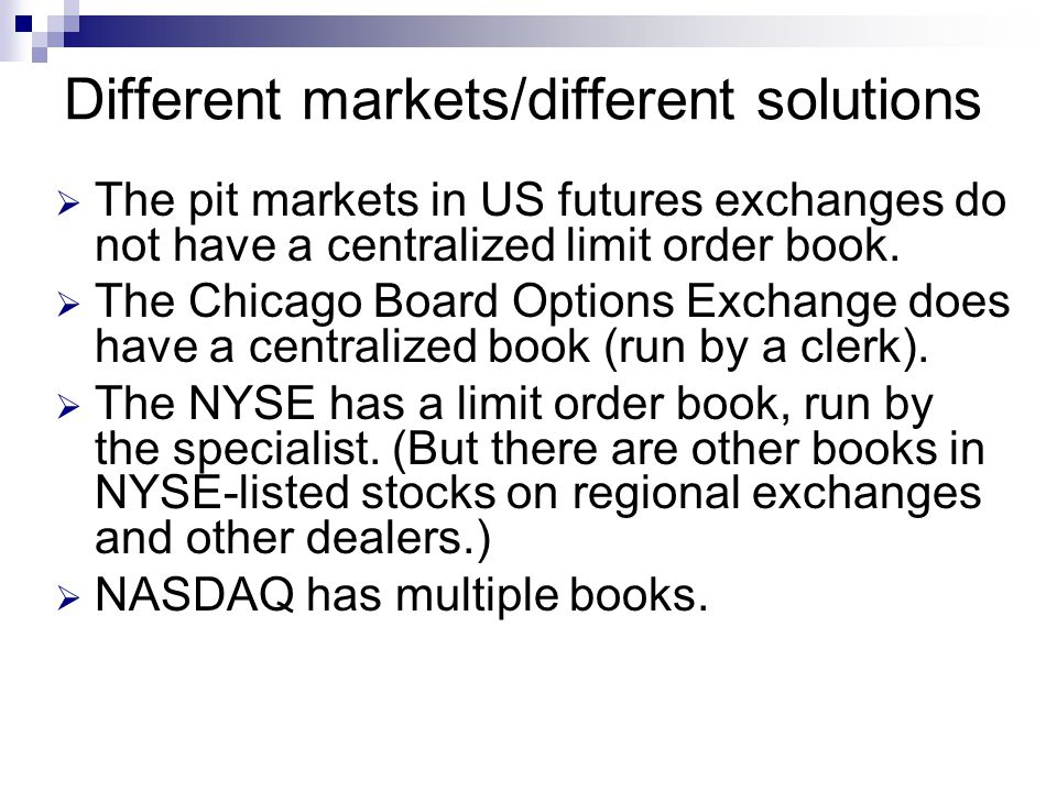 Different markets/different solutions The pit markets in US futures exchanges do not have a centralized limit order book. The Chicago Board Options Ex