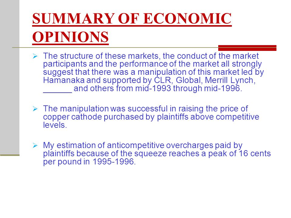 SUMMARY OF ECONOMIC OPINIONS The structure of these markets, the conduct of the market participants and the performance of the market all strongly suggest that there was a manipulation of this market led by Hamanaka and supported by CLR, Global, Merrill Lynch, ______ and others from mid-1993 through mid-1996.